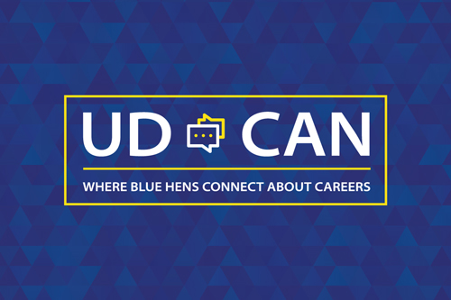 Join an online career community where you can ask questions and get advice from UD alumni and other Blue Hens. UD CAN will help you build a network of advocates and mentors who will support your career development and engage in conversations about career exploration, employers, career fields, job/internship search preparation, graduate school and job shadowing. Take a few moments to complete your UD Career Acceleration Network (UD CAN) profile!  VISIT UD CAN